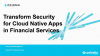 Transform Security for Cloud Native Apps in Financial Services