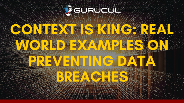 Context is King: Real World Examples on Preventing Data Breaches