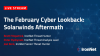 The February Cyber Lookback: Solarwinds Aftermath
