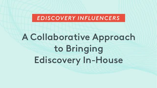 Ediscovery Influencers: A Collaborative Approach to Bringing Ediscovery In-House