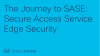 The Journey to SASE: Secure Access Service Edge