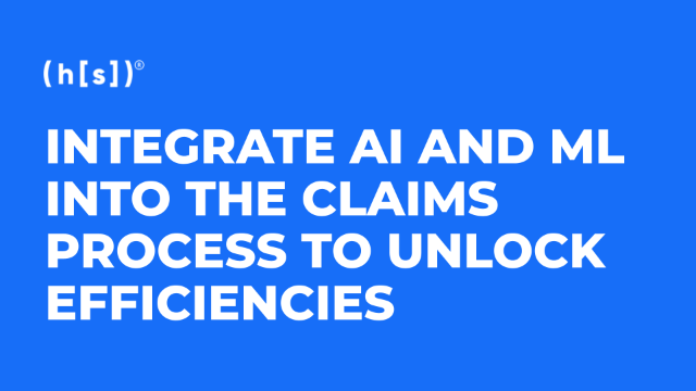 Integrate AI and Machine Learning into the Claims Process to Unlock Efficiencies