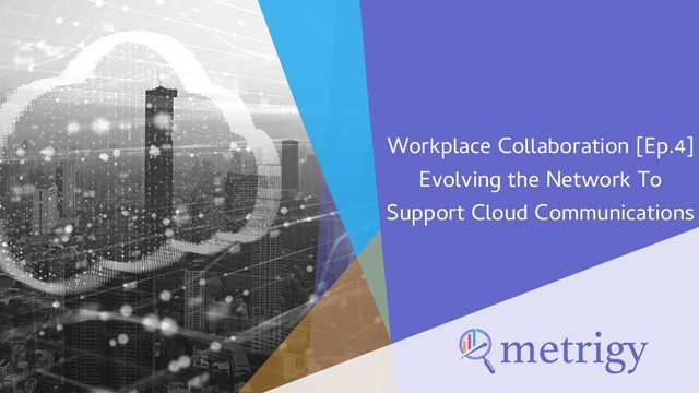 WC [Ep.4] Evolving the Network To Support Cloud Communications