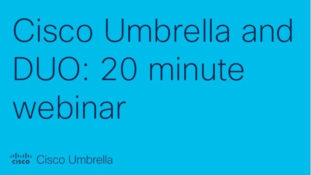 Cisco Umbrella and DUO: 20 minute webinar