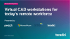 Virtual CAD workstations for today's remote workforce