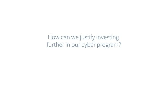 Ask the Expert: How can we justify investing further in our cyber program?