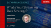What's Your Streaming Data Strategy?