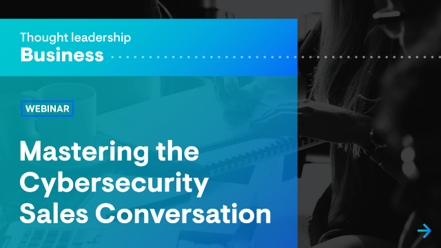 Mastering the Cybersecurity Sales Conversation