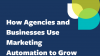 How Agencies and Businesses Use Marketing Automation to Grow Revenue
