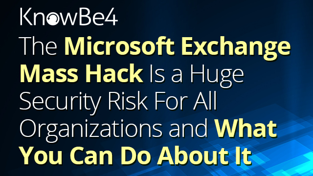 The Microsoft Exchange Mass Hack Is a Huge Security Risk for All Organizations