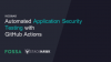 Automating Application Security Testing with  Github Actions