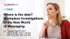 Where is the data? Workplace Investigations in the New World of Messaging