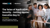 The Value of Application Security - Getting AppSec Executive Buy In