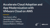 Accelerate Cloud Adoption and App Modernization with VMware Cloud on AWS
