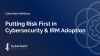 Putting Risk First in Cybersecurity & IRM Adoption