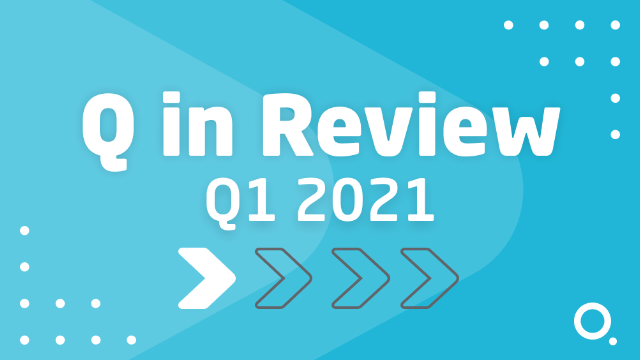 Q In Review: Q1 2021 & A Look Ahead