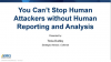 You Can't Stop Human Attackers without Human Reporting and Analysis