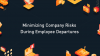 How to Minimize Company Risk During Employee Departures
