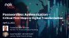 Passwordless Authentication - Critical First Steps in Digital Transformation