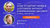 How to Satisfy Mobile Customers without Compromising Security