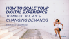 How to scale your digital experience to meet today's changing demands