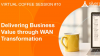 SD-WAN Coffee Session #10: Delivering Business Value through WAN Transformation