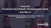 Podcast: Facebook Data Breach, Ransomware Cartel, and More!