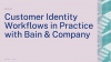 Customer Identity Workflows in Practice with Bain & Company