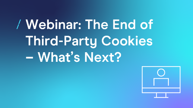 Webinar: The End of Third-Party Cookies - What's Next?