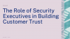 The Role of Security Executives in Building Customer Trust