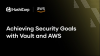 Achieving Security Goals with Vault and AWS