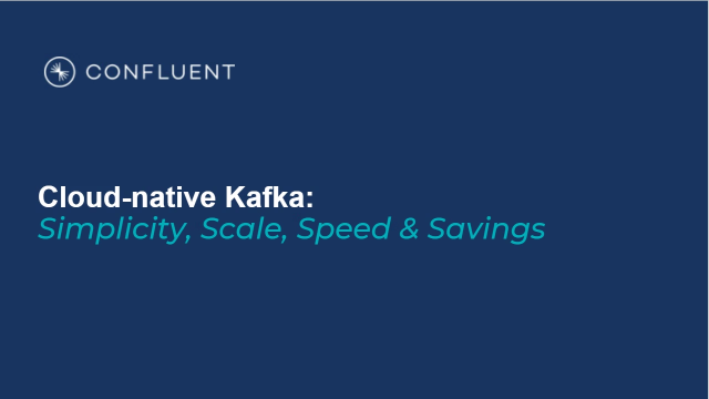 Cloud-Native Kafka: Simplicity, Scale, Speed & Savings with Confluent
