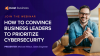 How to convince business leaders to prioritize cybersecurity