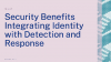 Security Benefits Integrating Identity with Detection and Response