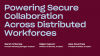 Powering Secure Collaboration Across Distributed Workforces