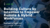 Building Culture by Intention to Empower Remote & Hybrid Workforces