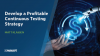 Develop a Profitable Continuous Testing Strategy