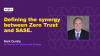 Defining the synergy between Zero Trust and SASE.