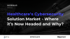 Healthcare's Cybersecurity Solution Market - Where it's Now Headed and Why?