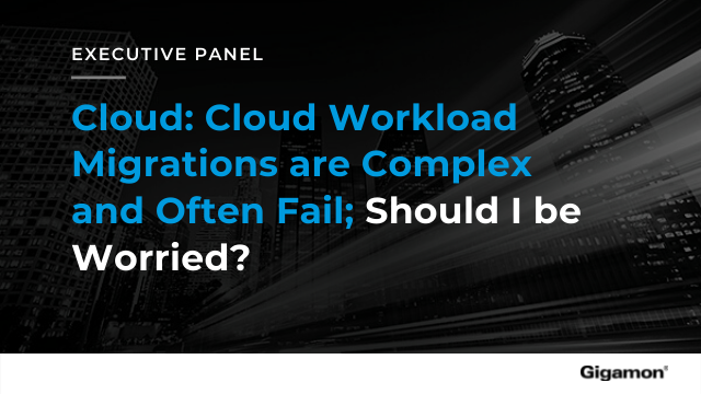 Executive Panel - Cloud: Cloud Workload Migrations are Complex and Often Fail; S