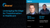 Leveraging the Edge for Transformation  in Healthcare
