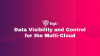 Building a Data Visibility and Control Framework for The MultiCloud
