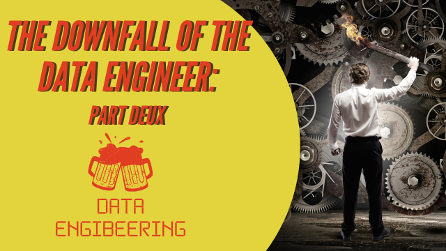 Data Engibeering: The Downfall of the Data Engineer - Part Deux