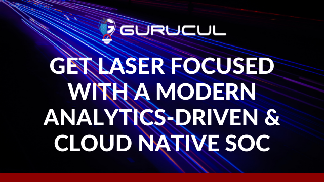 Get Laser Focused with a Modern Analytics-Driven and Cloud Native SOC
