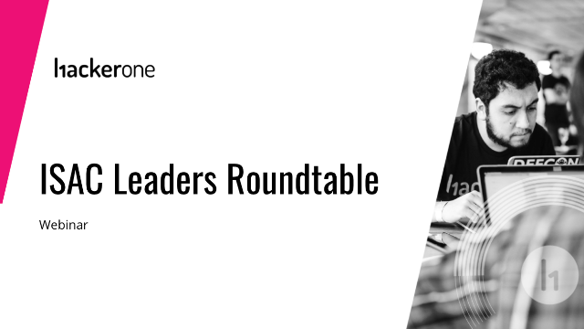 HackerOne Presents - ISACs Leaders Roundtable: Cybersecurity Secrets Revealed