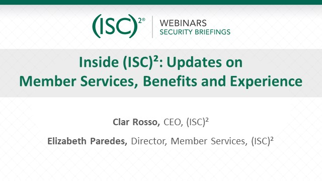 Inside (ISC)2: Updates on Member Services, Benefits and Experience