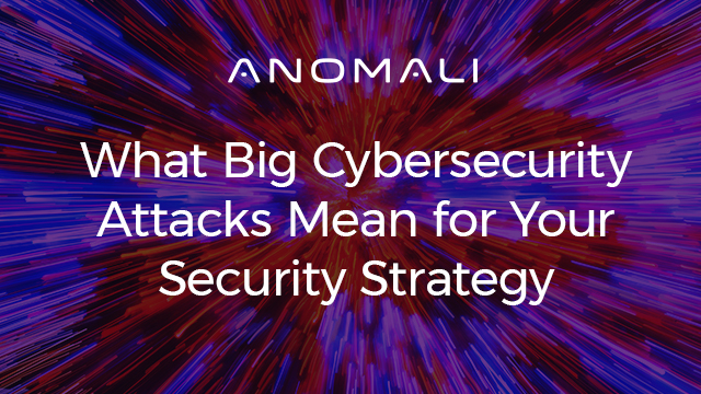What Big Cybersecurity Attacks Mean for Your Security Strategy