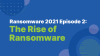 Ransomware 2021 Episode 2: The Rise of Ransomware