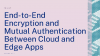 End-to-end encryption and mutual authentication between cloud and edge apps