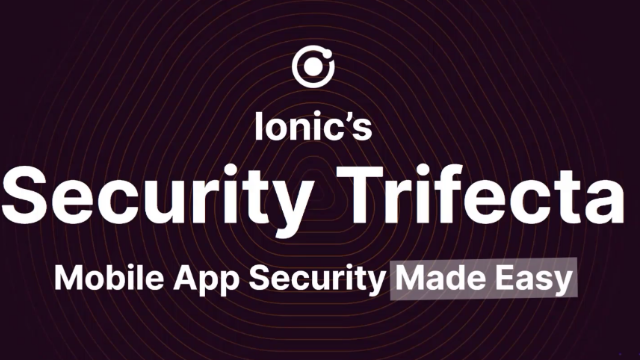 Ionic's Security Trifecta: Mobile App Security Made Easy